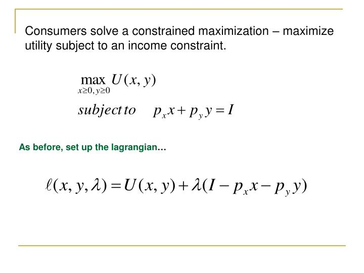 Consumers solve a constrained maximization – maximize utility subject to an income constraint.