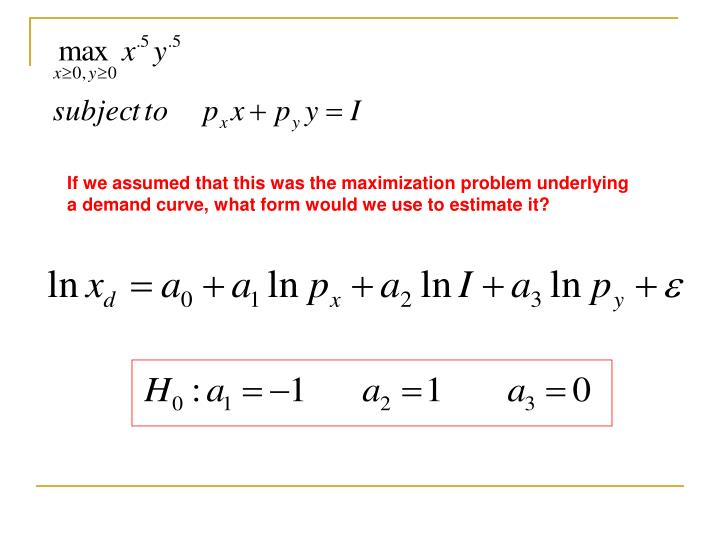 If we assumed that this was the maximization problem underlying a demand curve, what form would we use to estimate it?