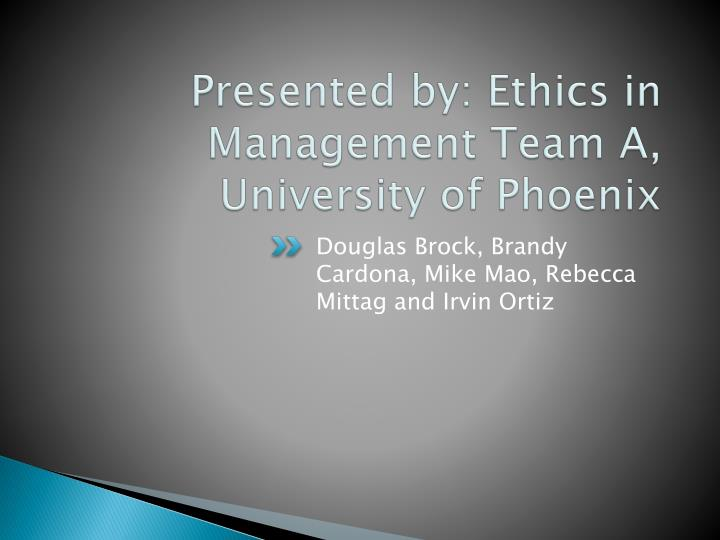 Presented by ethics in management team a university of phoenix