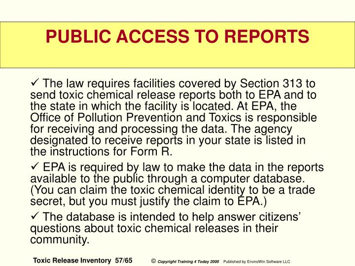 The law requires facilities covered by Section 313 to send toxic chemical release reports both to EPA and to the state in which the facility is located. At EPA, the Office of Pollution Prevention and Toxics is responsible for receiving and processing the data. The agency designated to receive reports in your state is listed in the instructions for Form R.