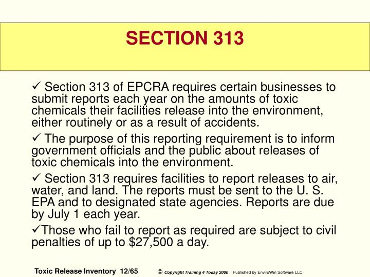 Section 313 of EPCRA requires certain businesses to submit reports each year on the amounts of toxic chemicals their facilities release into the environment, either routinely or as a result of accidents.