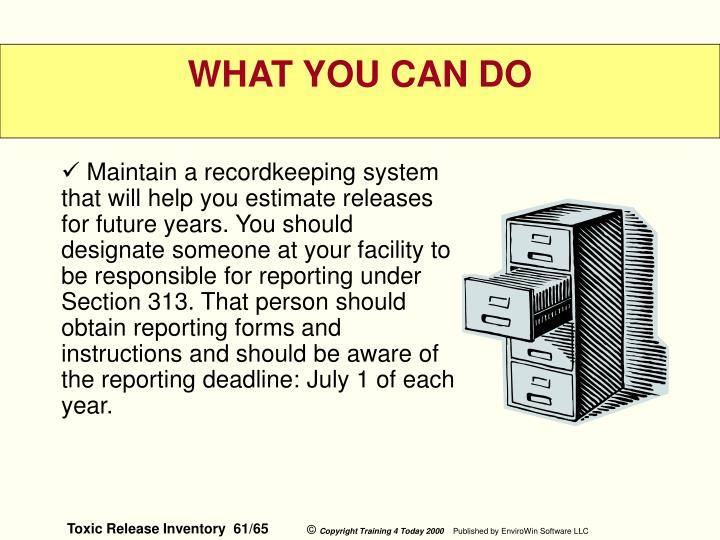 Maintain a recordkeeping system that will help you estimate releases for future years. You should designate someone at your facility to be responsible for reporting under Section 313. That person should obtain reporting forms and instructions and should be aware of the reporting deadline: July 1 of each year.