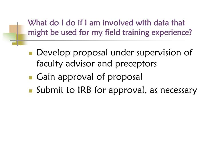 What do I do if I am involved with data that might be used for my field training experience?