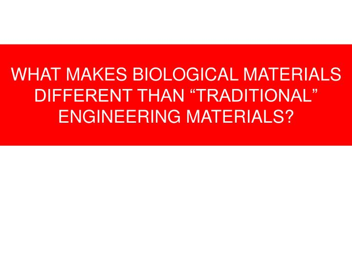"WHAT MAKES BIOLOGICAL MATERIALS DIFFERENT THAN ""TRADITIONAL"" ENGINEERING MATERIALS?"