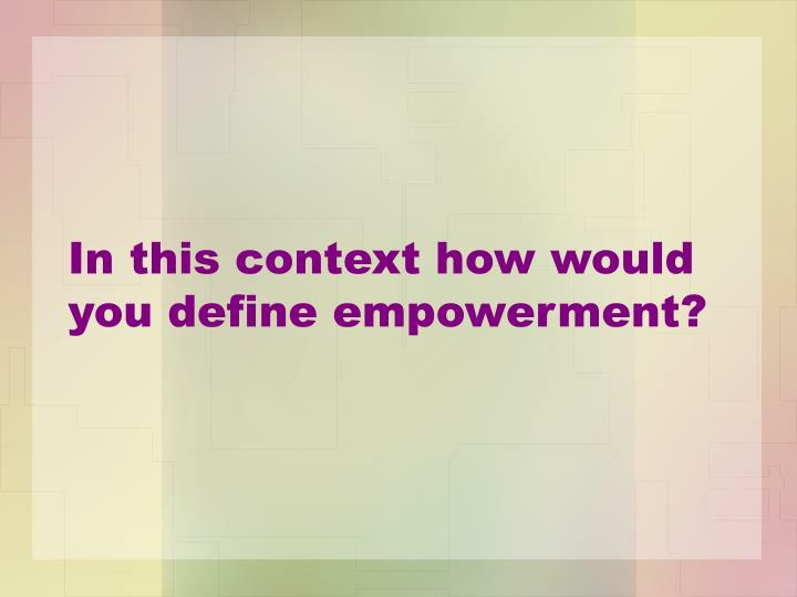 In this context how would you define empowerment?