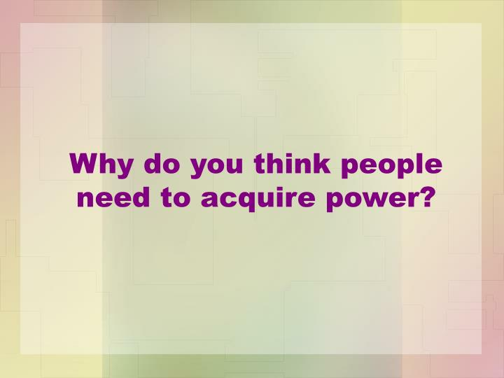 Why do you think people need to acquire power?