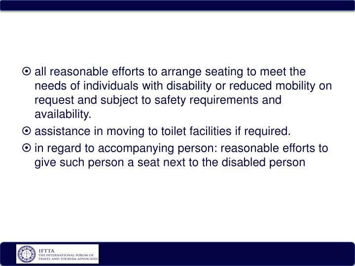all reasonable efforts to arrange seating to meet the needs of individuals with disability or reduced mobility on request and subject to safety requirements and availability.