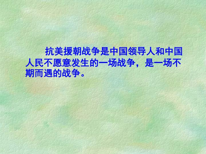 抗美援朝战争是中国领导人和中国人民不愿意发生的一场战争,是一场不期而遇的战争。