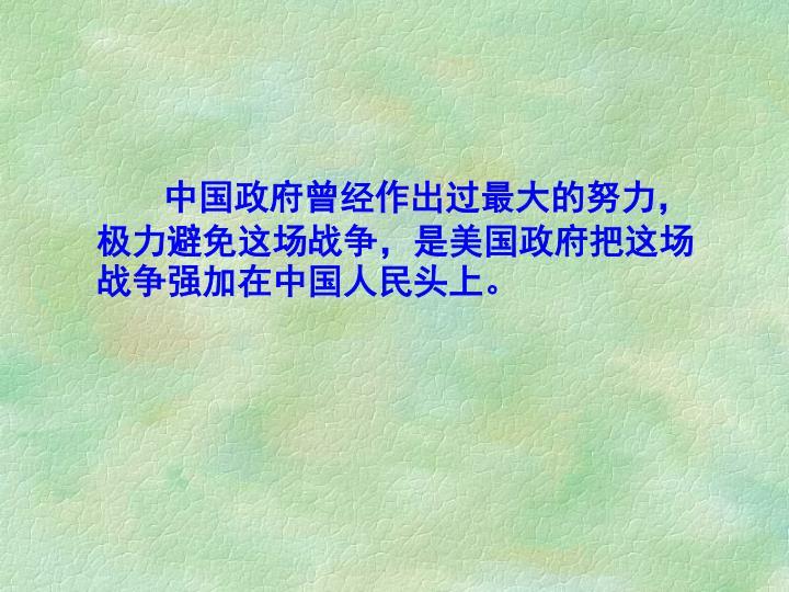中国政府曾经作出过最大的努力,极力避免这场战争,是美国政府把这场战争强加在中国人民头上。