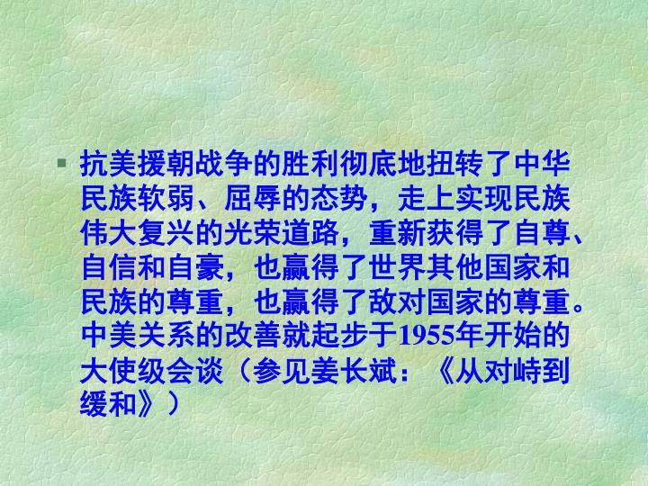 抗美援朝战争的胜利彻底地扭转了中华民族软弱、屈辱的态势,走上实现民族伟大复兴的光荣道路,重新获得了自尊、自信和自豪,也赢得了世界其他国家和民族的尊重,也赢得了敌对国家的尊重。中美关系的改善就起步于