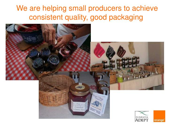We are helping small producers to achieve consistent quality, good packaging