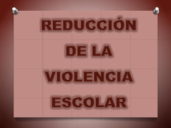 REDUCCIÓN DE LA VIOLENCIA ESCOLAR