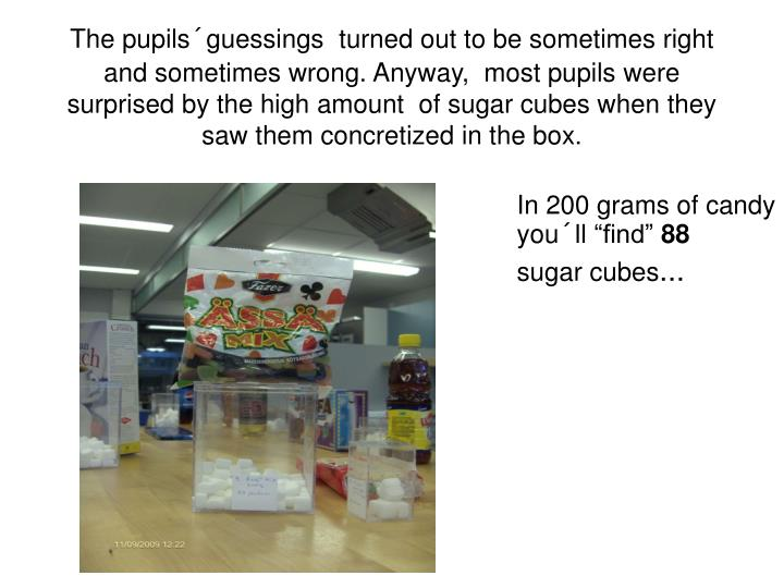 The pupils´guessings  turned out to be sometimes right and sometimes wrong. Anyway,  most pupils were surprised by the high amount  of sugar cubes when they saw them concretized in the box.