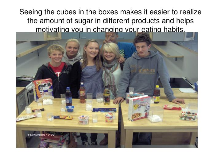 Seeing the cubes in the boxes makes it easier to realize the amount of sugar in different products and helps motivating you in changing your eating habits.