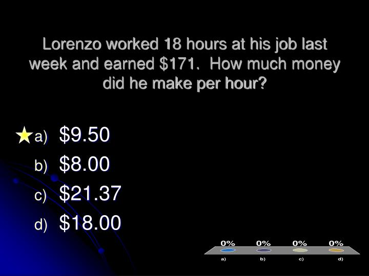 Lorenzo worked 18 hours at his job last week and earned $171.  How much money did he make per hour?