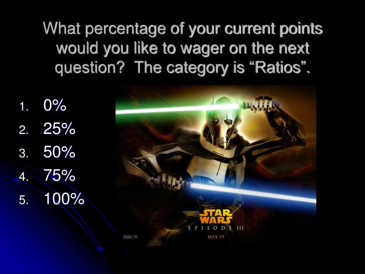 "What percentage of your current points would you like to wager on the next question?  The category is ""Ratios""."