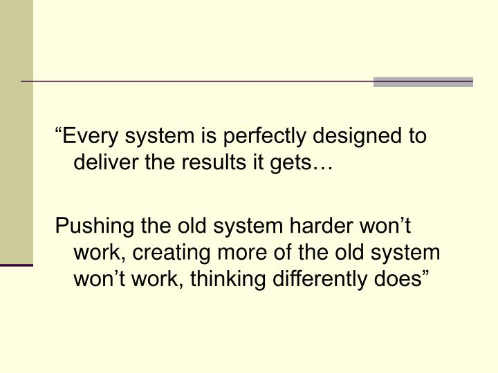"""Every system is perfectly designed to deliver the results it gets…"