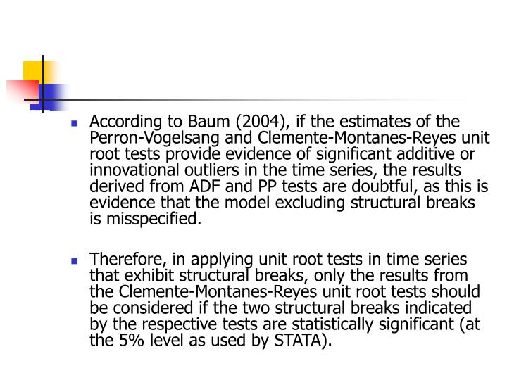 According to Baum (2004), if the estimates of the Perron-Vogelsang and Clemente-Montanes-Reyes unit root tests provide evidence of significant additive or innovational outliers in the time series, the results derived from ADF and PP tests are doubtful, as this is evidence that the model excluding structural breaks is misspecified.