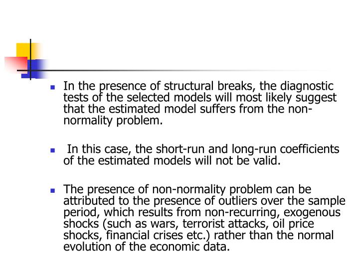 In the presence of structural breaks, the diagnostic tests of the selected models will most likely suggest that the estimated model suffers from the non-normality problem.