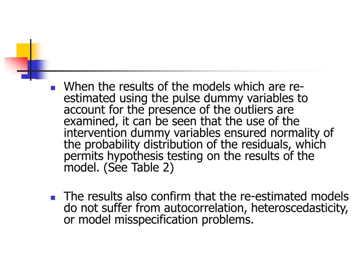When the results of the models which are re-estimated using the pulse dummy variables to account for the presence of the outliers are examined, it can be seen that the use of the intervention dummy variables ensured normality of the probability distribution of the residuals, which permits hypothesis testing on the results of the model. (See Table 2)