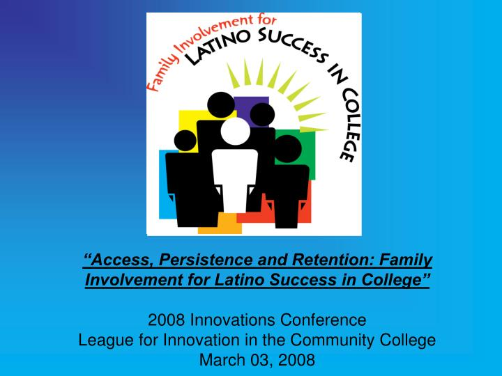 """""""Access, Persistence and Retention: Family Involvement for Latino Success in College"""""""