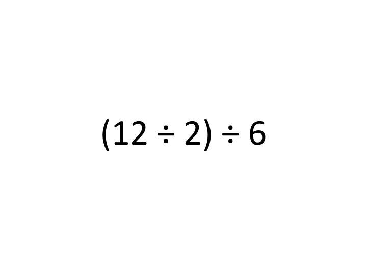 (12 ÷ 2) ÷ 6