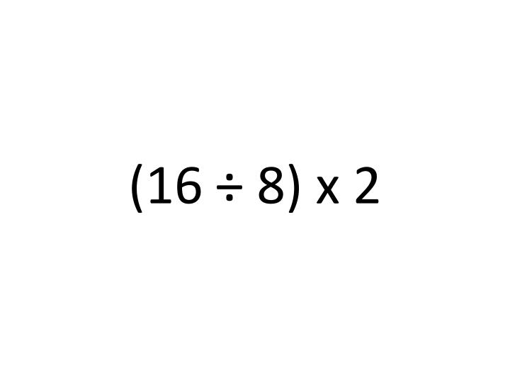 (16 ÷ 8) x 2