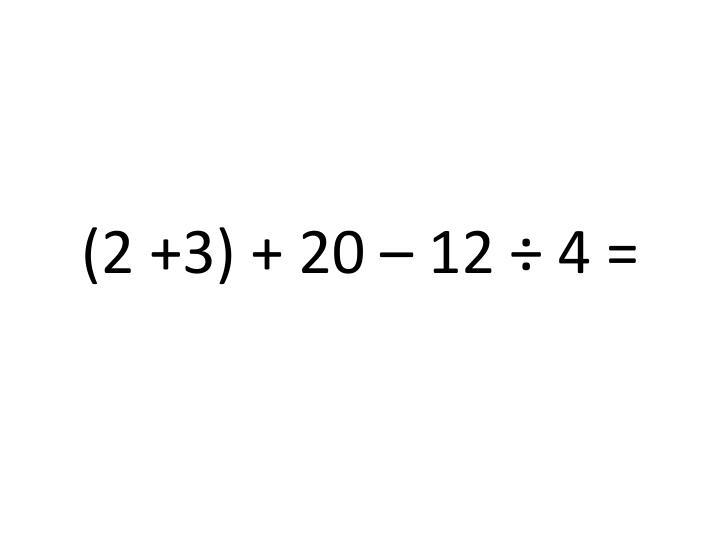 (2 +3) + 20 – 12 ÷ 4 =