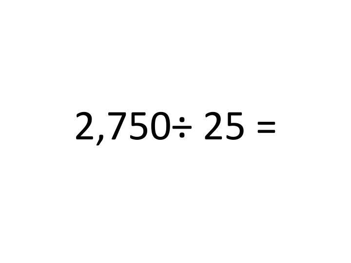 2,750÷ 25 =