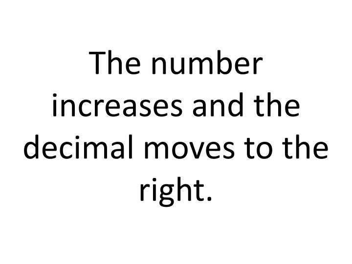 The number increases and the decimal moves to the right.