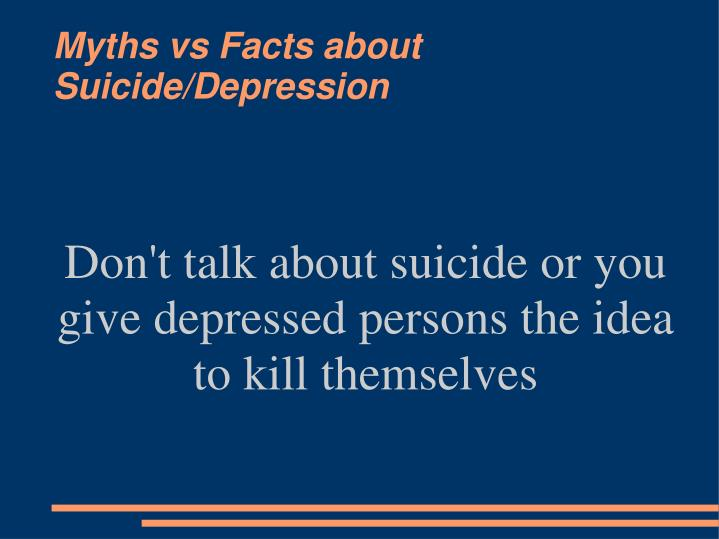Don't talk about suicide or you give depressed persons the idea to kill themselves