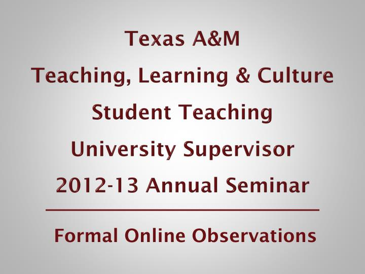 Texas a m teaching learning culture student teaching university supervisor 2012 13 annual seminar