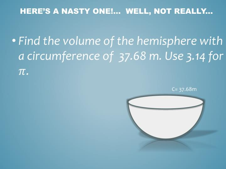 Find the volume of the hemisphere with a circumference of  37.68 m. Use 3.14 for
