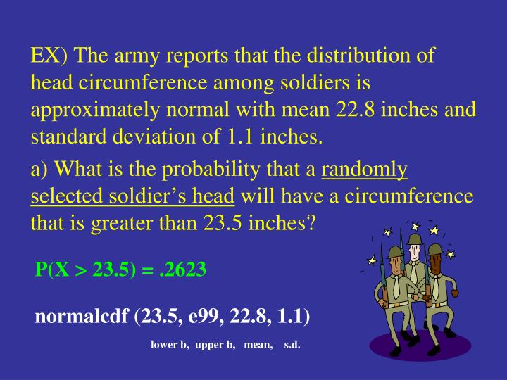 EX) The army reports that the distribution of head circumference among soldiers is approximately normal with mean 22.8 inches and standard deviation of 1.1 inches.
