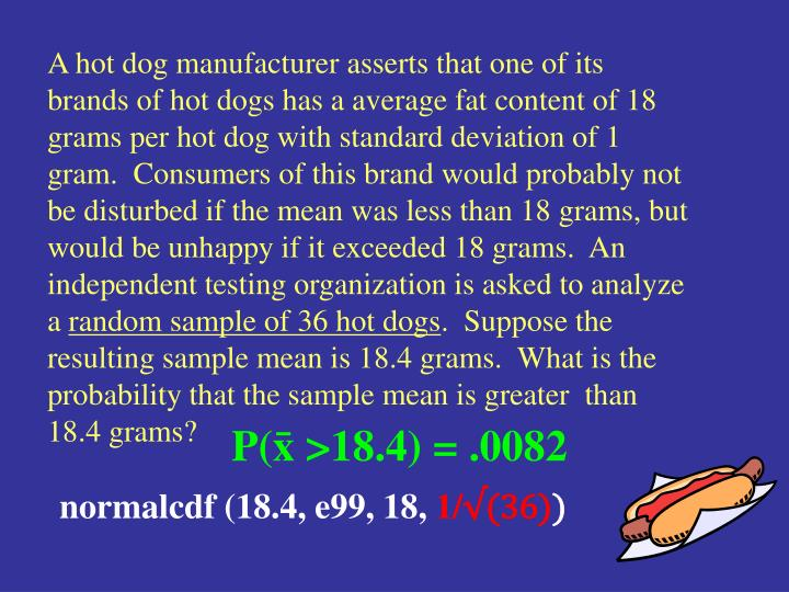 A hot dog manufacturer asserts that one of its brands of hot dogs has a average fat content of 18 grams per hot dog with standard deviation of 1 gram.  Consumers of this brand would probably not be disturbed if the mean was less than 18 grams, but would be unhappy if it exceeded 18 grams.  An independent testing organization is asked to analyze a