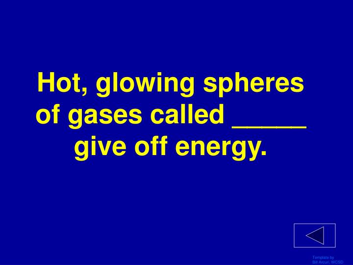 Hot, glowing spheres of gases called _____ give off energy.