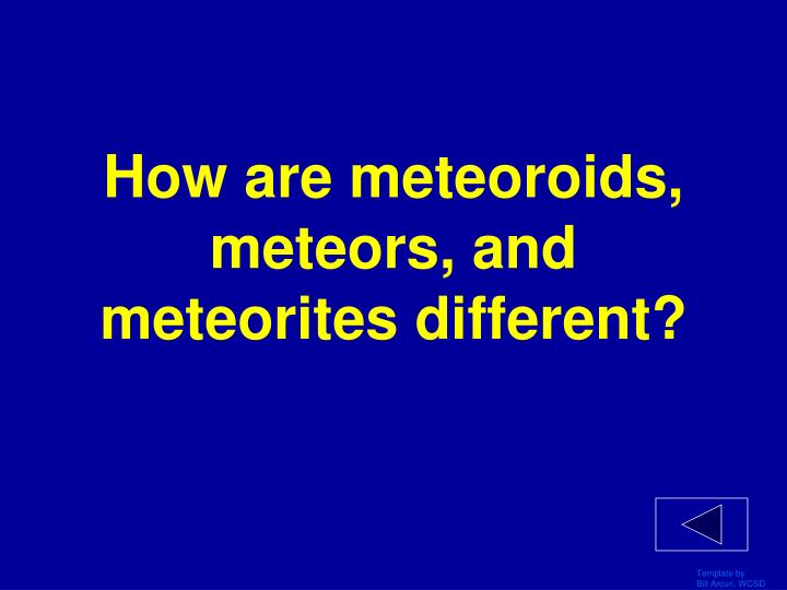 How are meteoroids, meteors, and meteorites different?