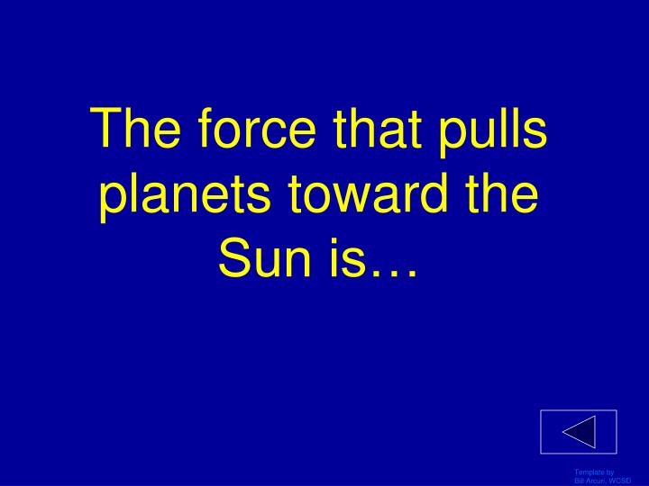 The force that pulls planets toward the Sun is…