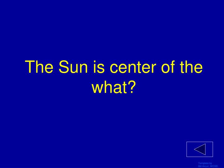 The Sun is center of the what?