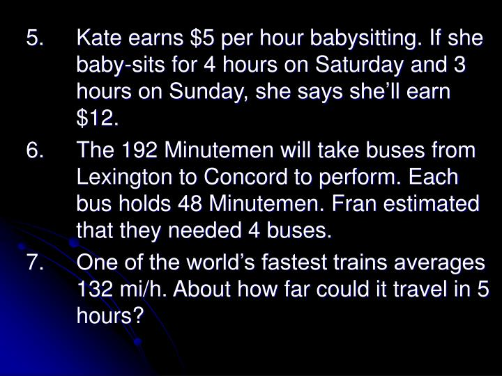 5.		Kate earns $5 per hour babysitting. If she 	baby-sits for 4 hours on Saturday and 3 	hours on Sunday, she says she'll earn 	$12.