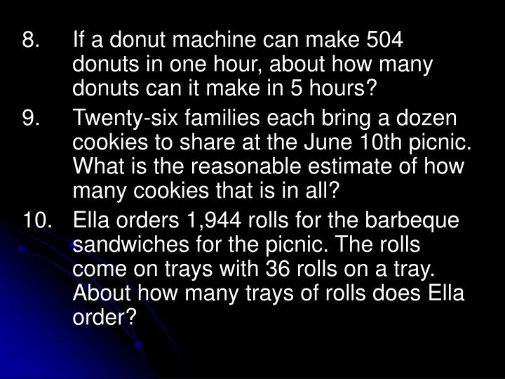 8.		If a donut machine can make 504 	donuts in one hour, about how many 	donuts can it make in 5 hours?