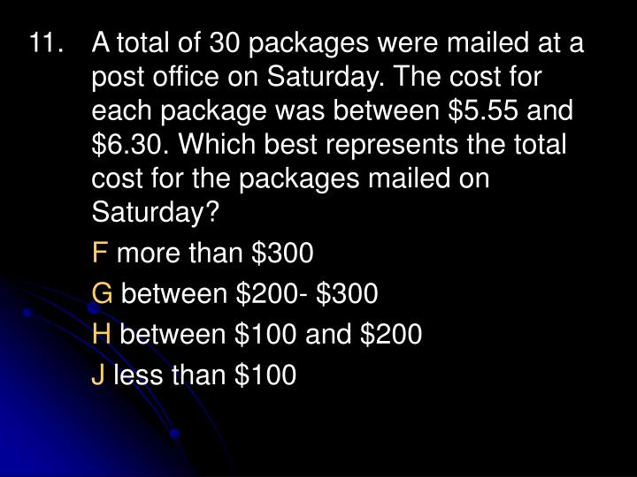 11. 	A total of 30 packages were mailed at a 	post office on Saturday. The cost for 	each package was between $5.55 and 	$6.30. Which best represents the total 	cost for the packages mailed on 	Saturday?