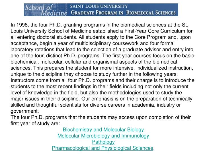 In 1998, the four Ph.D. granting programs in the biomedical sciences at the St. Louis University School of Medicine established a First-Year Core Curriculum for all entering doctoral students. All students apply to the Core Program and, upon acceptance, begin a year of multidisciplinary coursework and four formal laboratory rotations that lead to the selection of a graduate advisor and entry into one of the four, distinct Ph.D. programs. The first year courses focus on the basic biochemical, molecular, cellular and organismal aspects of the biomedical sciences. This prepares the student for more intensive, individualized instruction, unique to the discipline they choose to study further in the following years. Instructors come from all four Ph.D. programs and their charge is to introduce the students to the most recent findings in their fields including not only the current level of knowledge in the field, but also the methodologies used to study the major issues in their discipline. Our emphasis is on the preparation of technically skilled and thoughtful scientists for diverse careers in academia, industry or government.
