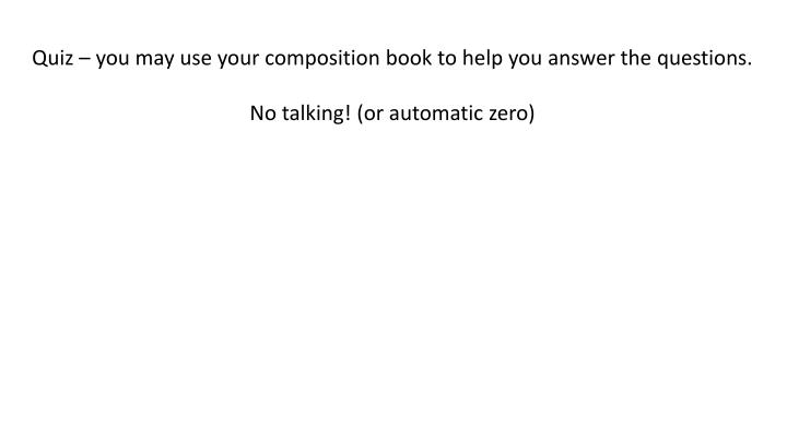 Quiz – you may use your composition book to help you answer the questions.