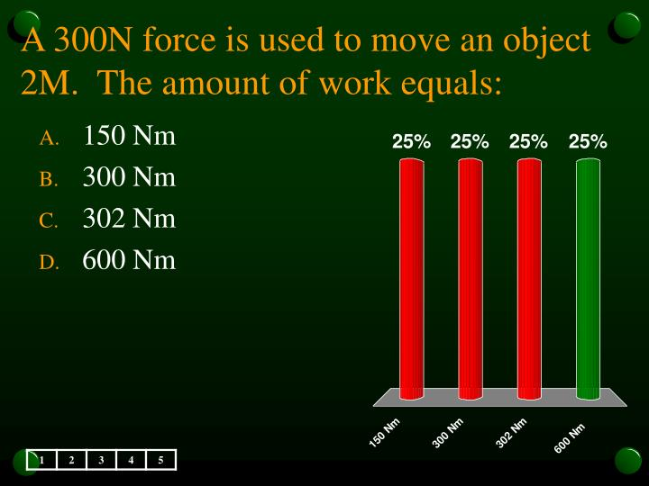 A 300N force is used to move an object 2M.  The amount of work equals: