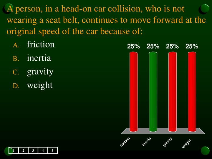 A person, in a head-on car collision, who is not wearing a seat belt, continues to move forward at the original speed of the car because of: