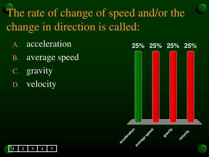 The rate of change of speed and/or the change in direction is called: