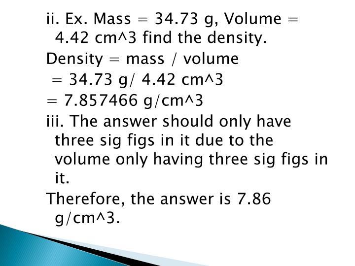 ii. Ex. Mass = 34.73 g, Volume = 4.42 cm^3 find the density.
