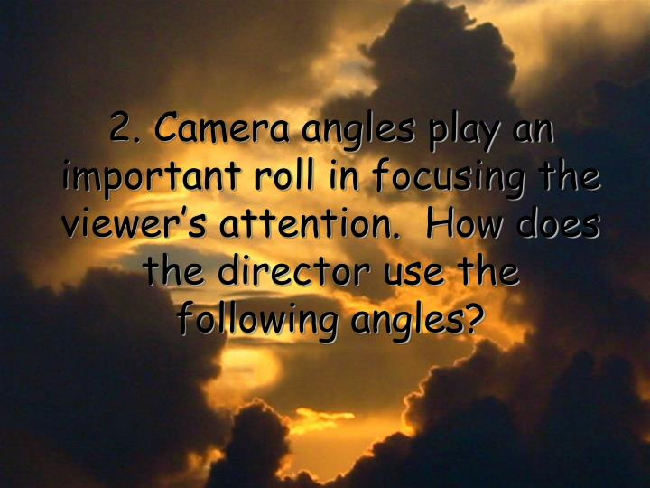 2. Camera angles play an important roll in focusing the viewer's attention.  How does the director use the following angles?