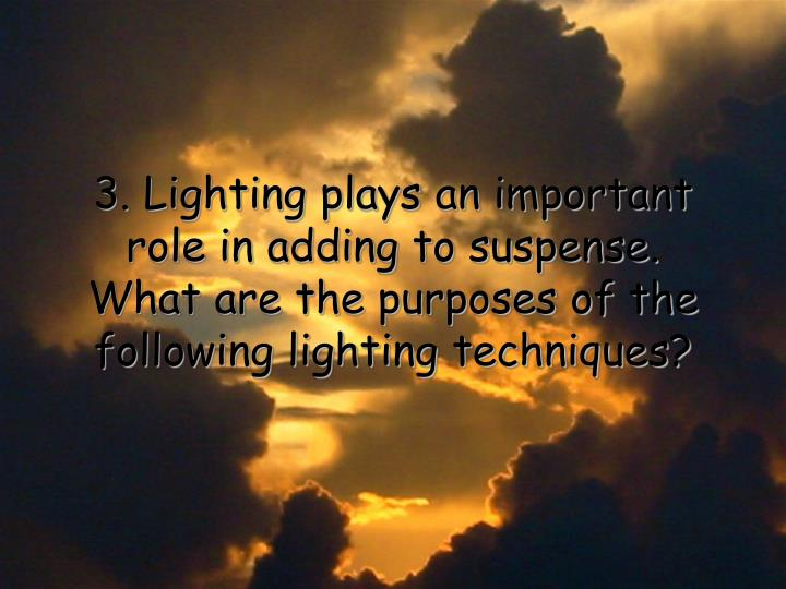 3. Lighting plays an important role in adding to suspense.  What are the purposes of the following lighting techniques?